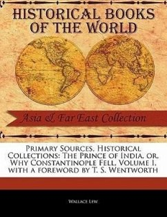 Primary Sources, Historical Collections: The Prince of India, Or, Why Constantinople Fell, Volume I, with a Foreword by T. S. Wentworth - Lew, Wallace