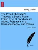 The Proud Shepherd's Tragedy a Scenic Poem Edited by J. D. To which are added, Fragments of a Correspondence, and Poems. - Downes, Joseph