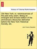 Old New York or, reminiscences of the past sixty years. Being an enlarged and revised edition of the anniversary discourse delivered before the New York Historical Society, etc. - Wakefield, John Francis