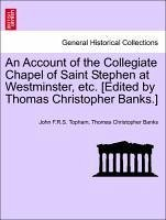 An Account of the Collegiate Chapel of Saint Stephen at Westminster, etc. [Edited by Thomas Christopher Banks.] - Topham, John F. R. S. Banks, Thomas Christopher