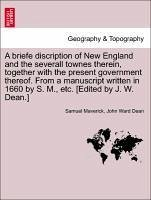 A briefe discription of New England and the severall townes therein, together with the present government thereof. From a manuscript written in 1660 by S. M., etc. [Edited by J. W. Dean.] - Maverick, Samuel Dean, John Ward