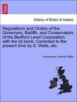 Regulations and Orders of the Governors, Bailiffs, and Conservators of the Bedford Level Corporation: with the lot book. Corrected to the present time by S. Wells, etc. - Anonymous Wells, Samuel