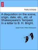 A disquistion on the scene, origin, date, etc., etc. of Shakespeare's Tempest. In a letter to B. H. Bright. - Hunter, Joseph Shakespeare, William