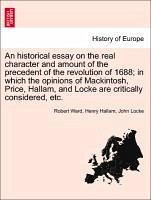An historical essay on the real character and amount of the precedent of the revolution of 1688 in which the opinions of Mackintosh, Price, Hallam, and Locke are critically considered, etc. Vol. I. - Ward, Robert Hallam, Henry Locke, John