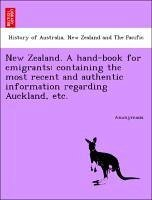 New Zealand. A hand-book for emigrants: containing the most recent and authentic information regarding Auckland, etc. - Anonymous