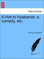 A Hint to Husbands: a comedy, etc. Second Edition - Cumberland, Richard