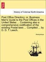 Post Office Directory or, Business Man's Guide to the Post Offices in the United States ... Containing also a comprehensive codification of the existing Postal laws ... Compiled ... by D. D. T. Leech. - Anonymous