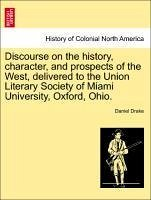 Discourse on the history, character, and prospects of the West, delivered to the Union Literary Society of Miami University, Oxford, Ohio. - Drake, Daniel