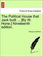 The Political House that Jack built ... [By W. Hone.] Nineteenth edition. - Cruikshank, George