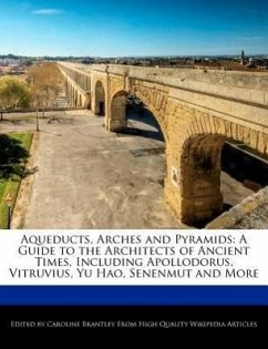 Aqueducts, Arches and Pyramids: A Guide to the Architects of Ancient Times, Including Apollodorus, Vitruvius, Yu Hao, Senenmut and More - Brantley, Caroline