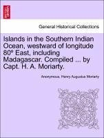 Islands in the Southern Indian Ocean, westward of longitude 80 East, including Madagascar. Compiled ... by Capt. H. A. Moriarty. - Anonymous Moriarty, Henry Augustus