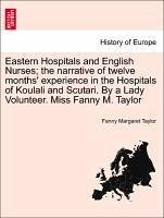 Eastern Hospitals and English Nurses the narrative of twelve months' experience in the Hospitals of Koulali and Scutari. By a Lady Volunteer. Miss Fanny M. Taylor - Taylor, Fanny Margaret