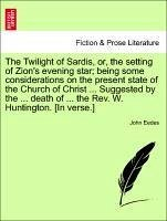 The Twilight of Sardis, or, the setting of Zion's evening star being some considerations on the present state of the Church of Christ ... Suggested by the ... death of ... the Rev. W. Huntington. [In verse.] - Eedes, John