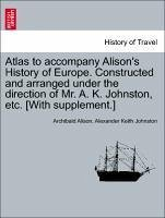 Atlas to accompany Alison's History of Europe. Constructed and arranged under the direction of Mr. A. K. Johnston, etc. [With supplement.] - Alison, Archibald Johnston, Alexander Keith