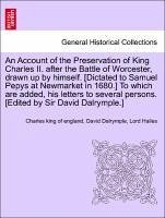 An Account of the Preservation of King Charles II. after the Battle of Worcester, drawn up by himself. [Dictated to Samuel Pepys at Newmarket in 1680.] To which are added, his letters to several persons. [Edited by Sir David Dalrymple.] - Charles king of england Dalrymple, David Hailes, Lord