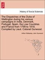 The Dispatches of the Duke of Wellington during his various campaigns in India, Denmark, Portugal, Spain, the Low Countries and France from 1799 to 1818. Compiled by Lieut. Colonel Gurwood. New edition. Volume the second. - Wellesley, Arthur Gurwood, John