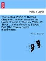 The Poetical Works of Thomas Chatterton. With an essay on the Rowley Poems by the Rev. Walter W. Skeat ... and a memoir by Edward Bell. [The Rowley poems modernized.] VOL.II - Chatterton, Thomas