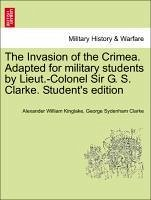 The Invasion of the Crimea. Adapted for military students by Lieut.-Colonel Sir G. S. Clarke. Student's edition - Kinglake, Alexander William Clarke, George Sydenham