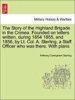 The Story of the Highland Brigade in the Crimea. Founded on letters written, during 1854 1855, and 1856, by Lt. Col. A. Sterling, a Staff Officer who was there. With plans - Sterling, Anthony Coningham