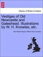 Vestiges of Old Newcastle and Gateshead. Illustrations by W. H. Knowles, etc. - Boyle, John Roberts Knowles, William Henry