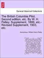 The British Columbia Pilot. Second edition, etc. By W. H. Petley. Supplement, 1899, etc.-Revised Supplement, 1903, etc. - Anonymous Petley, William Henry