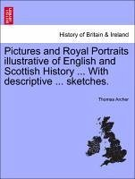 Pictures and Royal Portraits illustrative of English and Scottish History ... With descriptive ... sketches. - Archer, Thomas