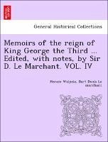 Memoirs of the reign of King George the Third ... Edited, with notes, by Sir D. Le Marchant. VOL. IV - Walpole, Horace Le marchant, Bart Denis