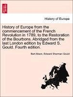 History of Europe from the commencement of the French Revolution in 1789, to the Restoration of the Bourbons. Abridged from the last London edition by Edward S. Gould. Fourth edition. - Alison, Bart Gould, Edward Sherman