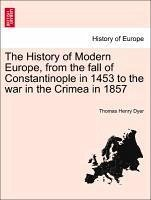 The History of Modern Europe, from the fall of Constantinople in 1453 to the war in the Crimea in 1857 - Dyer, Thomas Henry