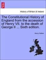 The Constitutional History of England from the accession of Henry VII. to the death of George II ... Sixth edition. VOL. I - Hallam, Henry