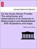 On the South African Frontier. The adventures and observations of an American in Mashonaland and Matabeleland ... With illustrations and maps. - Brown, William Harvey