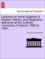 Lectures on some subjects of Modern History, and Biography: delivered at the Catholic University of Ireland, 1860 to 1864. - Robertson, James Burton