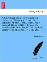 A Spirituall Song: conteining an Historicall Discourse from the infancie of the world, vntill this present time: setting downe the treacherous practises of the wicked, against the children of God, etc. - Cotton, Roger