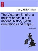 The Victorian Empire a brilliant epoch in our national history. [With illustrations and maps.] - Taylor, James