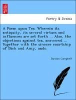 A Poem upon Tea. Wherein its antiquity, its several virtues and influences are set forth ... Also, the objections against tea, answered ... Together with the sincere courtship of Dick and Amy, andc. - Campbell, Duncan