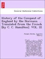 History of the Conquest of England by the Normans. ... Translated from the French [by C. C. Hamilton]. VOL. III - Thierry, Jacques Nicolas, Augustin
