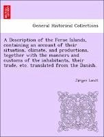 A Description of the Feroe Islands, containing an account of their situation, climate, and productions, together with the manners and customs of the inhabitants, their trade, etc. translated from the Danish. - Landt, Jrgen
