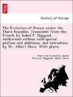 The Evolution of France under the Third Republic. Translated from the French by Isabel F. Hapgood. Authorized edition with special preface and additions, and introdtion by Dr. Albert Shaw. With plates - Coubertin, Pierre de Hapgood, Isabel Florence Shaw, Albert