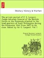 The private journal of F. S. Larpent, Judge-Advocate General of the British Forces in the Peninsula attached to the head-quarters of Lord Wellington during the Peninsular War from 1812 to its close. Edited by Sir G. Larpent. Vol. I - Larpent, Francis Seymour Larpent, George Gerard