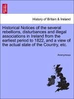 Historical Notices of the several rebellions, disturbances and illegal associations in Ireland from the earliest period to 1822, and a view of the actual state of the Country, etc. - Anonymous