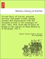 Private Diary of travels, personal services, and public events, during mission and employment with the European armies in the campaigns of 1812, 1813, 1814, from the invasion of Russia to the capture of Paris Edited by H. Randolph. Vol. II. - Wilson, Robert Thomas Randolph, Herbert M. A.