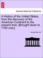 A History of the United States, from the discovery of the American Continent to the present time. [Brought down to 1782 only.] Vol. II. Tenth Edition. - Bancroft, George