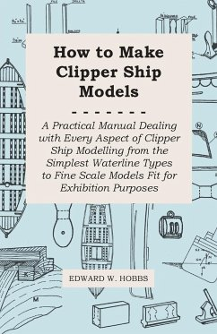 How to Make Clipper Ship Models - A Practical Manual Dealing with Every Aspect of Clipper Ship Modelling from the Simplest Vaterline Types to Fine SCA - Hobbs, Edward W.