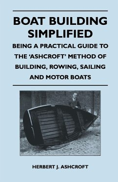 Boat Building Simplified - Being a Practical Guide to the 'Ashcroft' Method of Building, Rowing, Sailing and Motor Boats - Ashcroft, Herbert J.