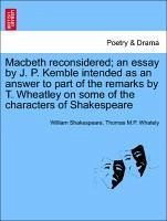 Macbeth reconsidered an essay by J. P. Kemble intended as an answer to part of the remarks by T. Wheatley on some of the characters of Shakespeare - Shakespeare, William Whately, Thomas M. P.
