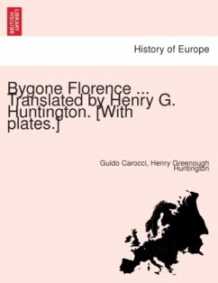 Bygone Florence ... Translated by Henry G. Huntington. [With plates.] - Huntington, Henry Greenough Carocci, Guido
