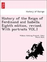 History of the Reign of Ferdinand and Isabella. Eighth edition, revised. With portraits VOL.I - Prescott, William Hickling Kirk, John Foster