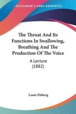 The Throat and Its Functions in Swallowing, Breathing and the Production of the Voice: A Lecture (1882) - Elsberg, Louis