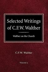 Selected Writings of C.F.W. Walther Volume 5 Walther on the Church - Carl Ferdinand Wilhelm Walther, C Fw Walther