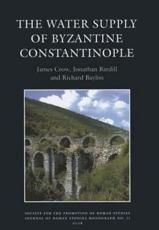 The Water Supply of Byzantine Constantinople - James Crow, Jonathan Bardill, Richard Bayliss